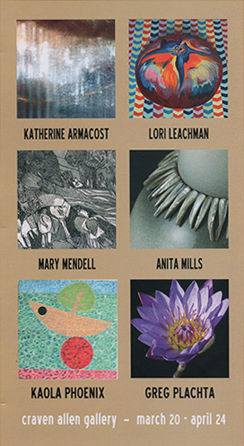 SPRING GROUP SHOW AT CRAVEN ALLEN GALLERY, KATHERINE ARMACOST, LORI LEACHMAN, MARY MENDELL, ANITA MILLS, KAOLA PHOENIX, GREG PLACHTA